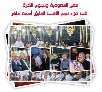 سفير السعودية ونجوم الكرة  فى عزاء نجم الأهلى السابق أحمد ماهر