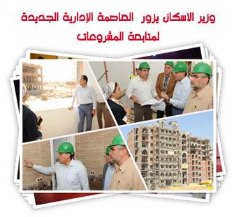 وزير الاسكان يزور  العاصمة الإدارية الجديدة لمتابعة المشروعات