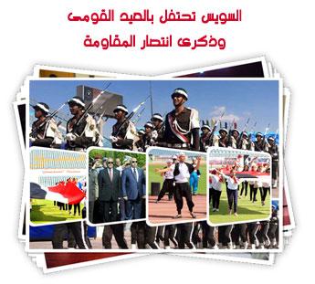 السويس تحتفل بالعيد القومى وذكرى انتصار المقاومة