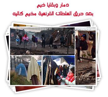دمار وبقايا خيم بعد حرق السلطات الفرنسية مخيم كاليه