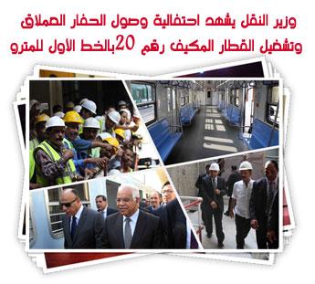 وزير النقل يشهد احتفالية وصول الحفار العملاق  وتشغيل القطار المكيف رقم 20بالخط الأول للمترو