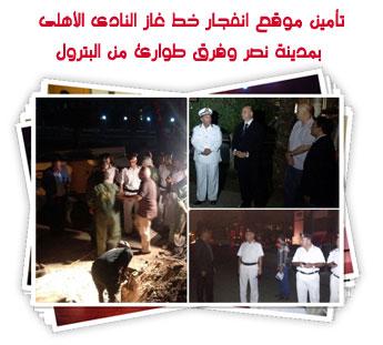 تأمين موقع انفجار خط غاز النادى الأهلى بمدينة نصر وفرق طوارئ من البترول
