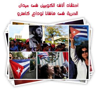 احتشاد آلاف الكوبيين فى ميدان الحرية فى هافانا لوداع كاسترو