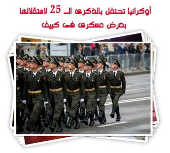 أوكرانيا تحتفل بالذكرى الـ 25 لاستقلالها بعرض عسكرى فى كييف