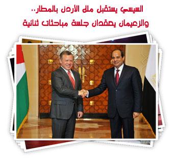 السيسي يستقبل ملك الأردن بالمطار.. والزعيمان يعقدان جلسة مباحثات ثنائية