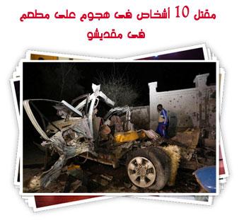 مقتل 10 أشخاص فى هجوم على مطعم فى مقديشو