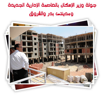 جولة وزير الإسكان بالعاصمة الإدارية الجديدة ومدينتى بدر والشروق