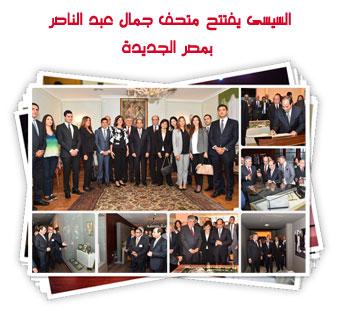 السيسى يفتتح متحف جمال عبد الناصر بمصر الجديدة