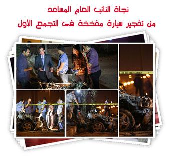 نجاة النائب العام المساعد من تفجير سيارة مفخخة فى التجمع الأول