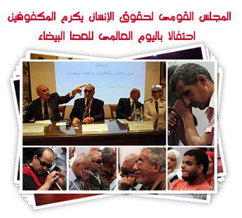 المجلس القومى لحقوق الإنسان يكرم المكفوفين  احتفالا باليوم العالمى للعصا البيضاء