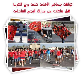 توافد جماهير الأهلى على برج العرب قبل ساعات من مباراة النجم الساحلى