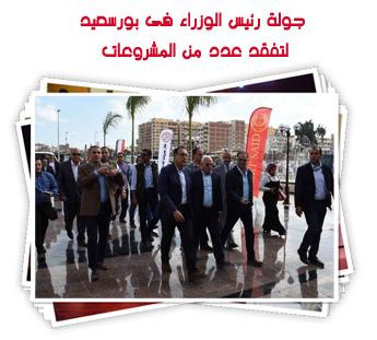 جولة رئيس الوزراء فى بورسعيد لتفقد عدد من المشروعات
