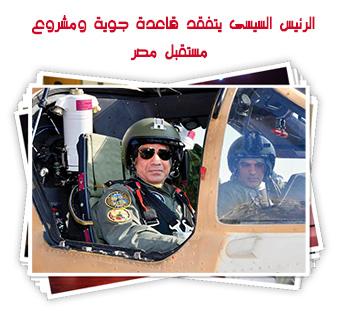 الرئيس السيسى يتفقد قاعدة جوية ومشروع مستقبل مصر