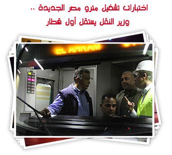 اختبارات تشغيل مترو مصر الجديدة .. وزير النقل يستقل أول قطار