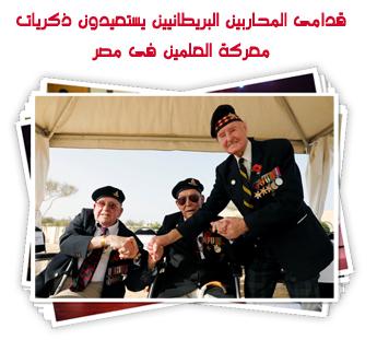 قدامى المحاربين البريطانيين يستعيدون ذكريات معركة العلمين فى مصر