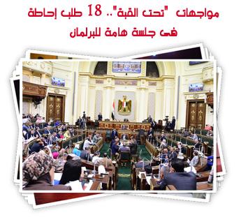 """مواجهات  """"تحت القبة"""".. 18 طلب إحاطة فى جلسة هامة للبرلمان"""