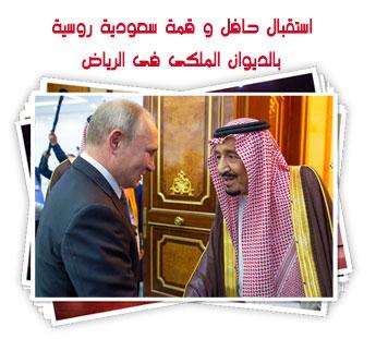استقبال حافل و قمة سعودية روسية بالديوان الملكى فى الرياض