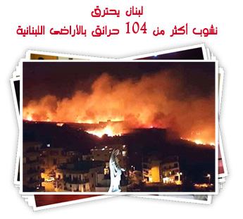 لبنان يحترق.. نشوب أكثر من 104 حرائق بالأراضى اللبنانية
