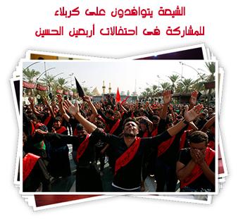 الشيعة يتوافدون على كربلاء للمشاركة فى احتفالات أربعين الحسين