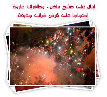 لبنان على صفيح ساخن.. مظاهرات عارمة إحتجاجا على فرض ضرائب جديدة