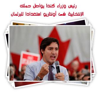 رئيس وزراء كندا يواصل حملته الإنتخابية فى أونتاريو استعدادا للبرلمان