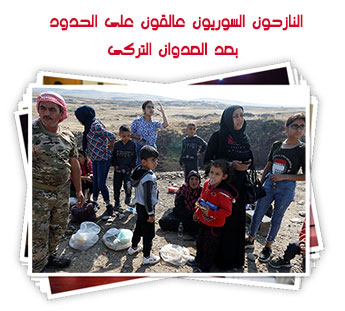 النازحون السوريون عالقون على الحدود بعد العدوان التركى