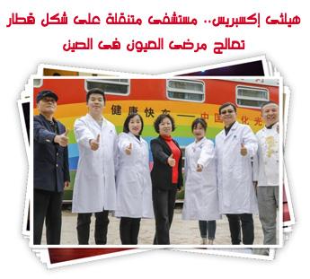 هيلثى إكسبريس.. مستشفى متنقلة على شكل قطار تعالج مرضى العيون فى الصين