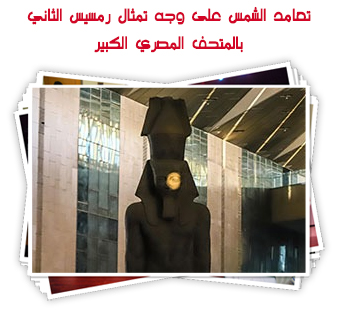 تعامد الشمس على وجه تمثال رمسيس الثاني بالمتحف المصري الكبير