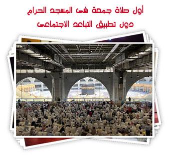 أول صلاة جمعة فى المسجد الحرام دون تطبيق التباعد الاجتماعى