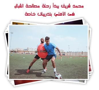 محمد شريف يبدأ رحلة مصالحة الشباك فى الأهلي بتدريبات خاصة