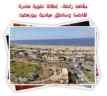 مشاهد رائعة.. إطلالة علوية ساحرة لشاطئ ومناطق سياحية ببورسعيد