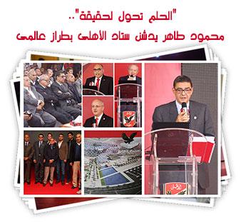 الحلم تحول حقيقة محمود طاهر يدشن ستاد الأهلى بطراز عالمى