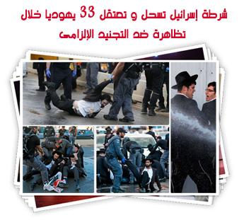 شرطة إسرائيل تسحل و تعتقل 33 يهوديا خلال تظاهرة ضد التجنيد الإلزامى