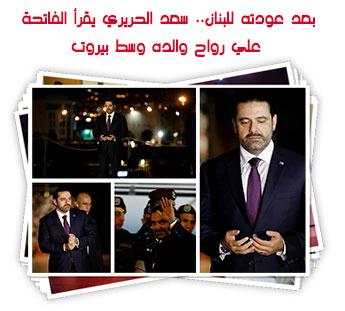 بعد عودته للبنان.. سعد الحريري يقرأ الفاتحة علي رواح والده وسط بيروت