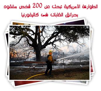 الطوارئ الأمريكية تبحث عن 200 شخص مفقود بحرائق الغابات فى كاليفورنيا
