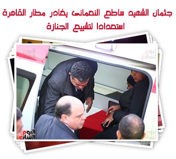 جثمان الشهيد ساطع النعمانى يغادر مطار القاهرة استعدادا لتشييع الجنازة