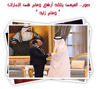 """صور.. السيسى يتلقد أرفع وسام فى الإمارات """" وسام زايد """""""