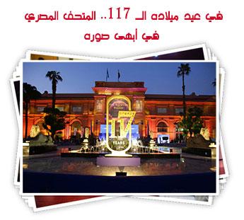 في عيد ميلاده الـ 117.. المتحف المصري في أبهى صوره