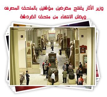 وزير الآثار يفتتح معرضين مؤقتين بالمتحف المصرى ويعلن الانتهاء من متحف الغردقة