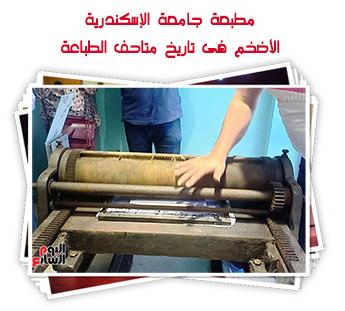 مطبعة جامعة الإسكندرية الأضخم فى تاريخ متاحف الطباعة