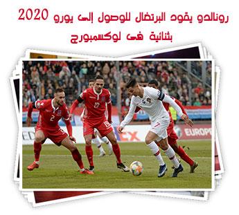 رونالدو يقود البرتغال للوصول إلى يورو 2020 بثنائية فى لوكسمبورج