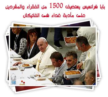 بابا فرانسيس يستضيف 1500 من الفقراء والمشردين على مأدبة غداء فى الفاتيكان