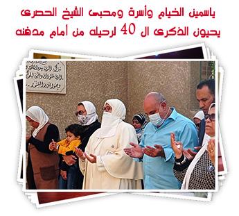 ياسمين الخيام وأسرة ومحبى الشيخ الحصرى يحيون الذكرى ال 40 لرحيله من أمام مدفنه