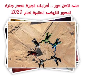 على الأصل دور .. أهرامات الجيزة تتصدر جائزة المصور التاريخى العالمية لعام 2020