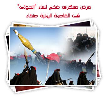 """عرض عسكرى ضخم لنساء """"الحوثى"""" فى العاصمة اليمنية صنعاء"""