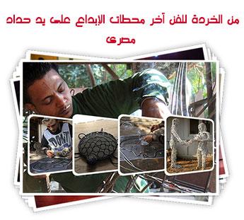 من الخردة للفن آخر محطات الإبداع على يد حداد مصرى