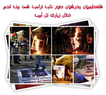 فلسطينيون يحرقون صور نائب ترامب فى بيت لحم خلال زيارته تل أبيب