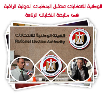 الوطنية للانتخابات تستقبل المنظمات الدولية الراغبة فى متابعة انتخابات الرئاسة