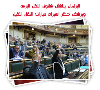 البرلمان يناقش قانون النقل البرى.. ويرفض حظر استيراد سيارات النقل الثقيل