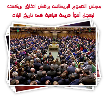 مجلس العموم البريطانى يرفض اتفاق بريكست ليسجل أسوأ هزيمة سياسية فى تاريخ البلاد